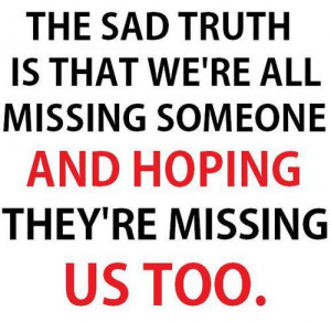 sad truth is what we're all missing someone and hoping they're missing ...