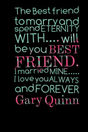 Quotes Picture: the best friend to marry and spend eternity with will ...