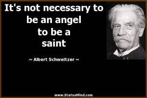 ... be an angel to be a saint - Albert Schweitzer Quotes - StatusMind.com