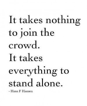 It takes nothing to join the crowd. It takes everything to stand alone ...