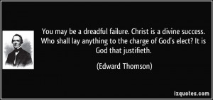 ... the charge of God's elect? It is God that justifieth. - Edward Thomson