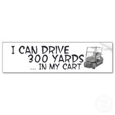 golf quotes funny I can drive 300 yards...in my golf cart! More