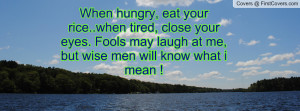 When hungry, eat your rice..when tired, close your eyes. Fools may ...