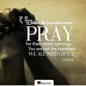 Believe the best about people. Pray for their short comings. You are ...