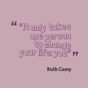 "It only takes one person to change your life: you""- Ruth Casey"