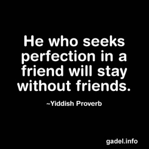 He who seeks perfection in a friend will stay without friends ...