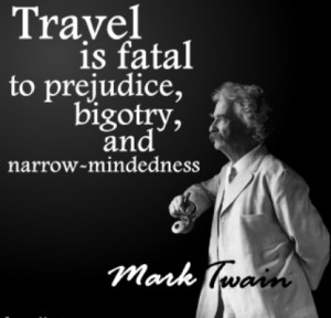 Travel is fatal to prejudice, bigotry, and narrow-mindedness.