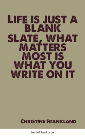 Life sayings - Life is just a blank slate, what matters most is what..