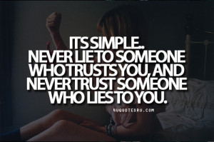 Simple, Never Lie To Someone Who Trust You, And Never Trust Someone ...