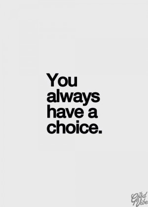 You always have a choice.