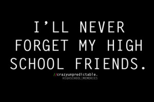 ll never forget my high school friends.