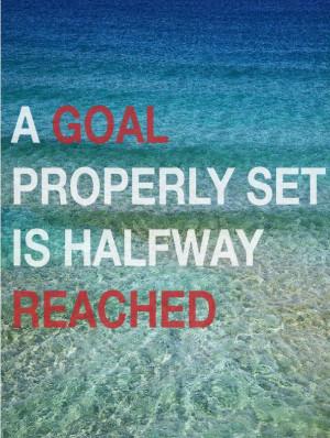 goal properly set is halfway reached. -Zig Ziglar