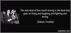 The only kind of love worth having is the kind that goes on living and ...