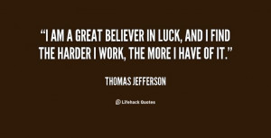 am a great believer in luck, and I find the harder I work, the more ...