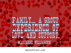 ... quotes - Family... a group experience of love and support. - Love