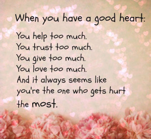 Have A Good Heart. You Help Too Much. You Trust Too Much. You Give Too ...