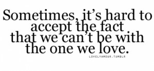 ... Quote About Its Hard To Accept The Fact That We Cant Be With The One