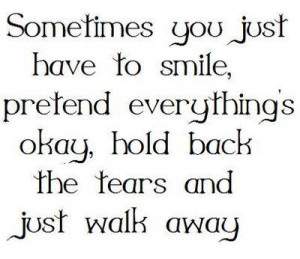 ... , pretend everything's okay, hold back the tears and just walk away