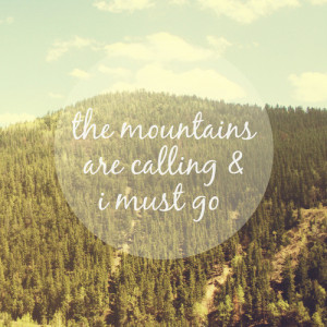 "The mountains are calling and I must go."" – John Muir"