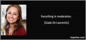 Everything in moderation. - Giada De Laurentiis