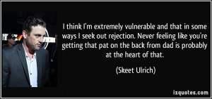vulnerable and that in some ways I seek out rejection. Never feeling ...