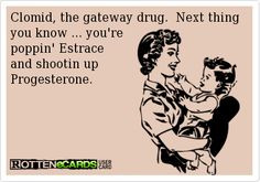 Clomid, the gateway drug. Next thing you know...you're poppin' Estrace ...