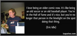 love being an older comic now. It's like being an old soccer or ...