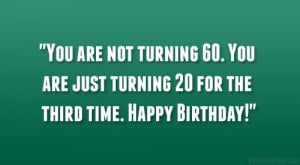 ... turning 60. You are just turning 20 for the third time. Happy Birthday