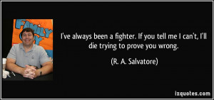 ... tell me I can't, I'll die trying to prove you wrong. - R. A. Salvatore