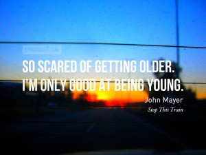 older. I'm only good at being young.- John MayerPhoto credit / Quote ...