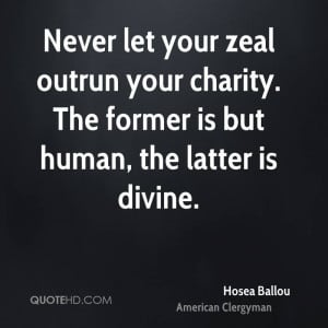 Never let your zeal outrun your charity. The former is but human, the ...