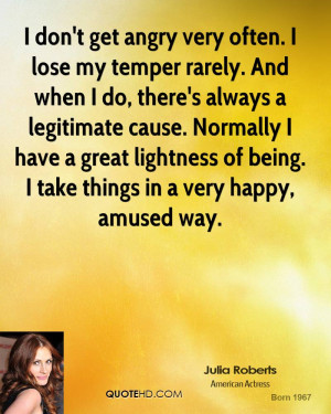 don't get angry very often. I lose my temper rarely. And when I do ...