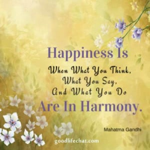 Happiness is when what you think, what you say, and what you do are ...