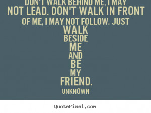 ... quotes about friendship - Don't walk behind me, i may not lead. don't
