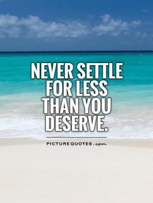 Deserve Quotes Never Settle Quotes Dont Settle Quotes