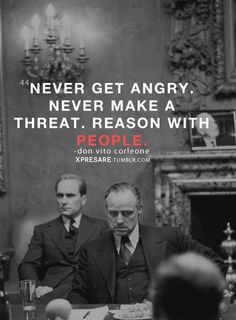 Never Get Angry...Never Make a Threat...Reason With People -Don Vito ...
