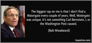 ... Carl Bernstein, I, or the Washington Post caused. - Bob Woodward