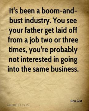 It's been a boom-and-bust industry. You see your father get laid off ...