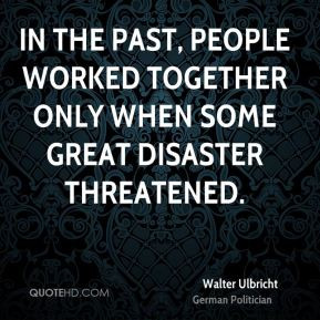 Walter Ulbricht - In the past, people worked together only when some ...