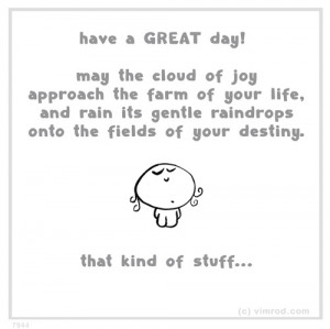 Have great day! May the cloud of joy approach the farm of your life ...