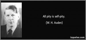 All pity is self-pity. - W. H. Auden