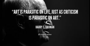 Art is parasitic on life, just as criticism is parasitic on art.""