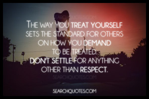 The way you treat yourself sets the standard for others on how you ...