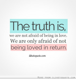 ... afraid of being in love. We are only afraid of not being loved in