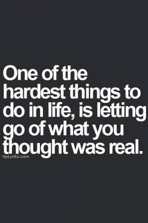 One of the hardest things to do in life, is letting go of what you ...