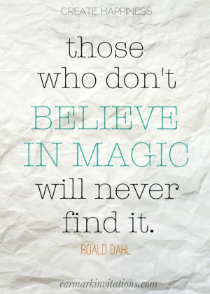 Those who don't believe in magic will never find it. - Roald Dahl
