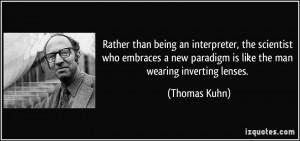 ... new paradigm is like the man wearing inverting lenses. - Thomas Kuhn