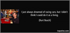 ... cars, but I didn't think I could do it as a living. - Kurt Busch
