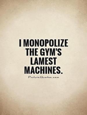monopolize the gym's lamest machines Picture Quote #1