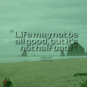 Quotes Picture: life may not be all good, but it's not half bad !